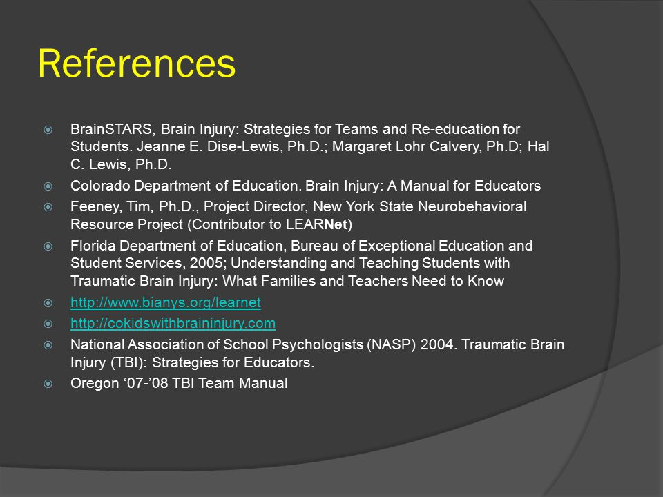 References  BrainSTARS, Brain Injury: Strategies for Teams and Re-education for Students. Jeanne E. Dise-Lewis, Ph.D.; Margaret Lohr Calvery, Ph.D; H