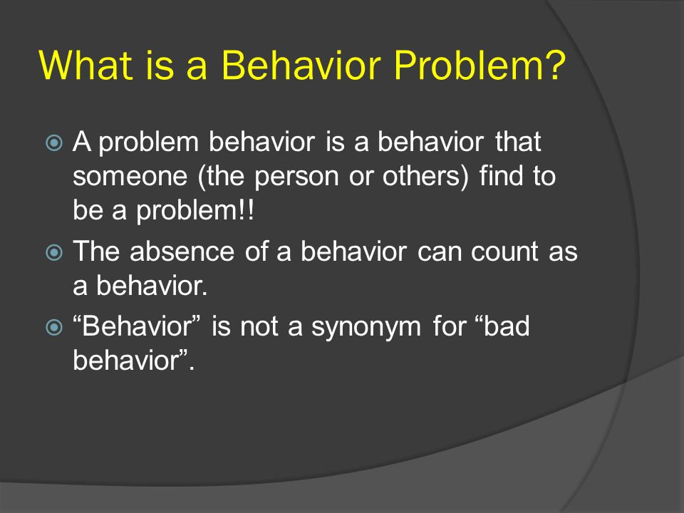 What is a Behavior Problem?  A problem behavior is a behavior that someone (the person or others) find to be a problem!!  The absence of a behavior