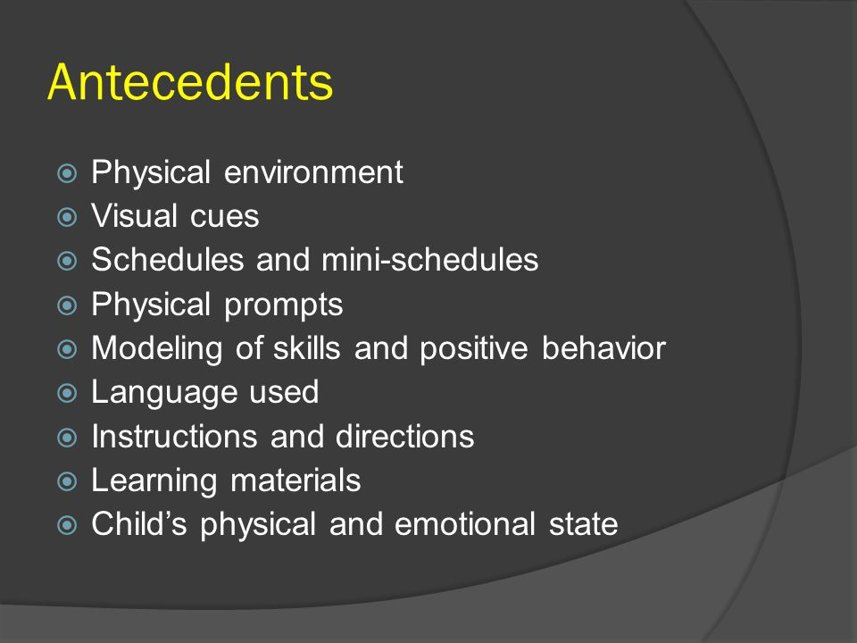 Antecedents  Physical environment  Visual cues  Schedules and mini-schedules  Physical prompts  Modeling of skills and positive behavior  Langua