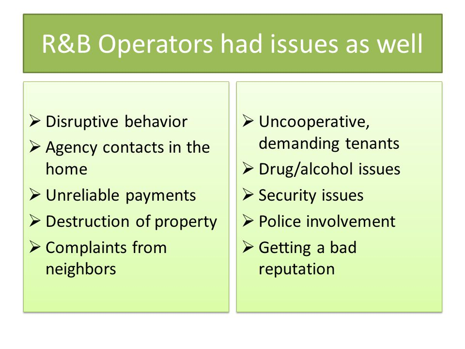 R&B Operators had issues as well  Disruptive behavior  Agency contacts in the home  Unreliable payments  Destruction of property  Complaints from neighbors  Disruptive behavior  Agency contacts in the home  Unreliable payments  Destruction of property  Complaints from neighbors  Uncooperative, demanding tenants  Drug/alcohol issues  Security issues  Police involvement  Getting a bad reputation  Uncooperative, demanding tenants  Drug/alcohol issues  Security issues  Police involvement  Getting a bad reputation