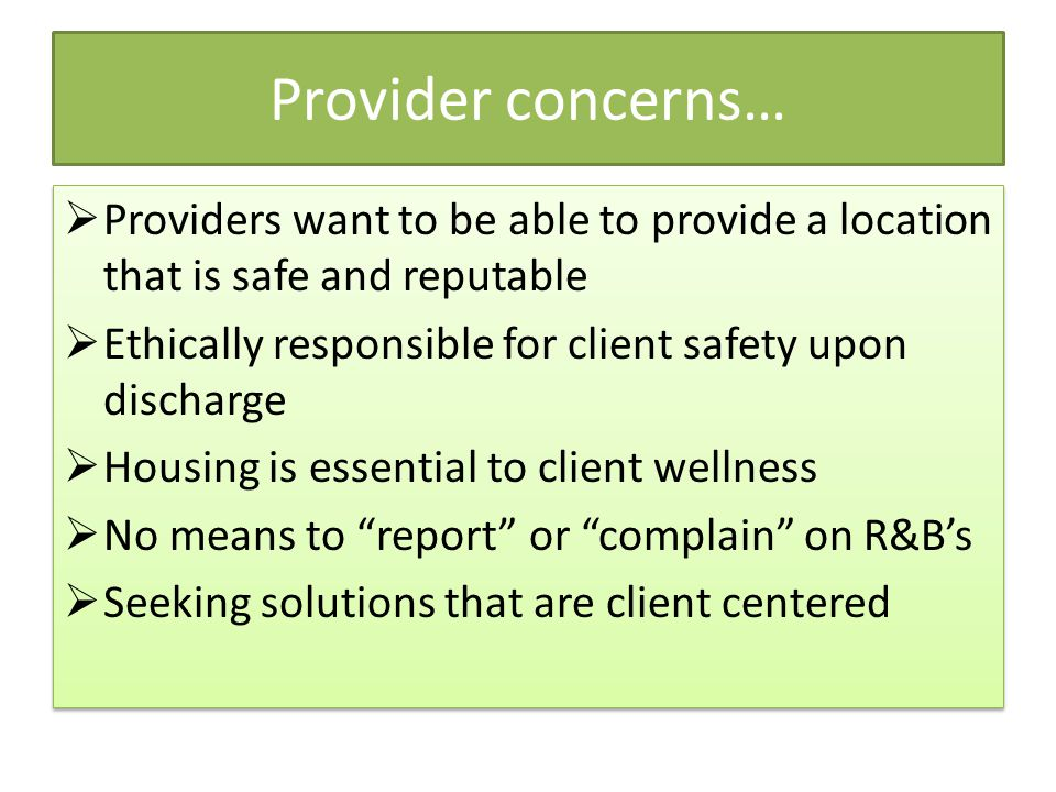 Provider concerns…  Providers want to be able to provide a location that is safe and reputable  Ethically responsible for client safety upon discharge  Housing is essential to client wellness  No means to report or complain on R&B's  Seeking solutions that are client centered  Providers want to be able to provide a location that is safe and reputable  Ethically responsible for client safety upon discharge  Housing is essential to client wellness  No means to report or complain on R&B's  Seeking solutions that are client centered