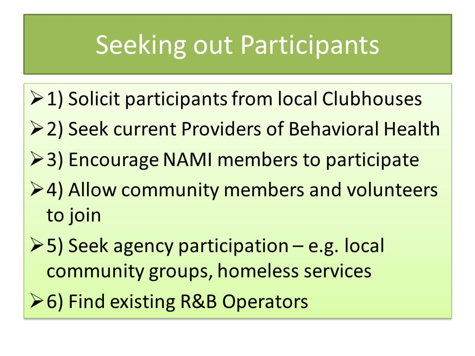 Seeking out Participants  1) Solicit participants from local Clubhouses  2) Seek current Providers of Behavioral Health  3) Encourage NAMI members to participate  4) Allow community members and volunteers to join  5) Seek agency participation – e.g.