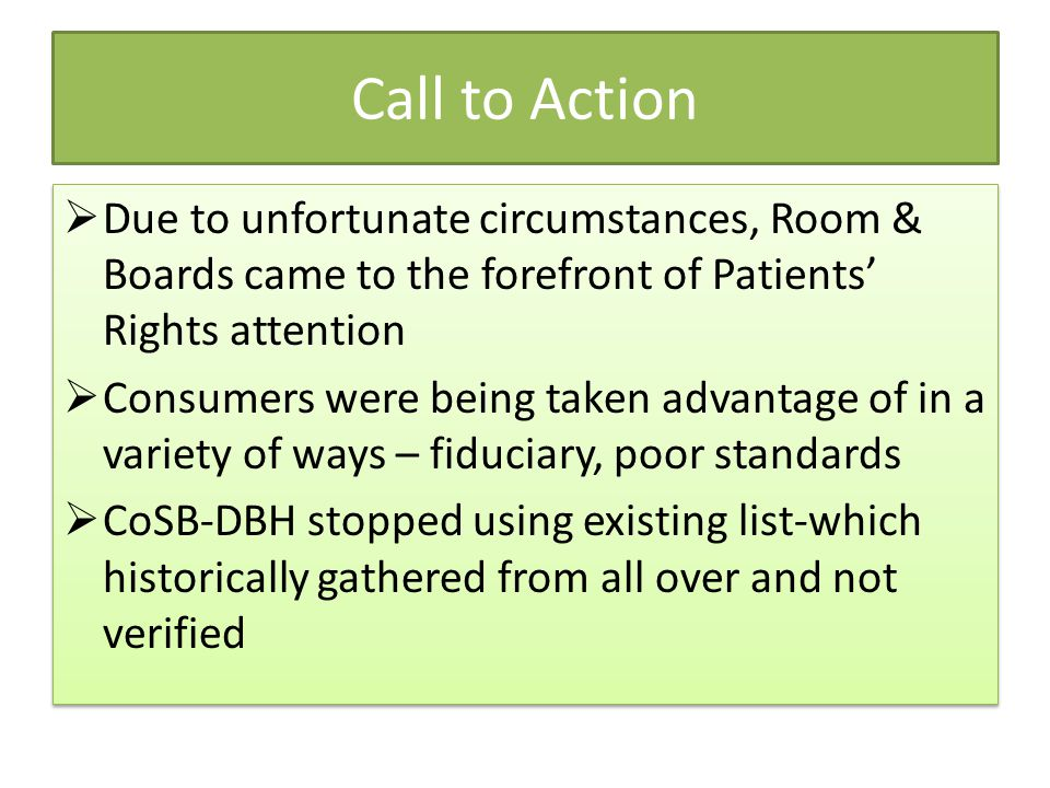 Call to Action  Due to unfortunate circumstances, Room & Boards came to the forefront of Patients' Rights attention  Consumers were being taken advantage of in a variety of ways – fiduciary, poor standards  CoSB-DBH stopped using existing list-which historically gathered from all over and not verified  Due to unfortunate circumstances, Room & Boards came to the forefront of Patients' Rights attention  Consumers were being taken advantage of in a variety of ways – fiduciary, poor standards  CoSB-DBH stopped using existing list-which historically gathered from all over and not verified