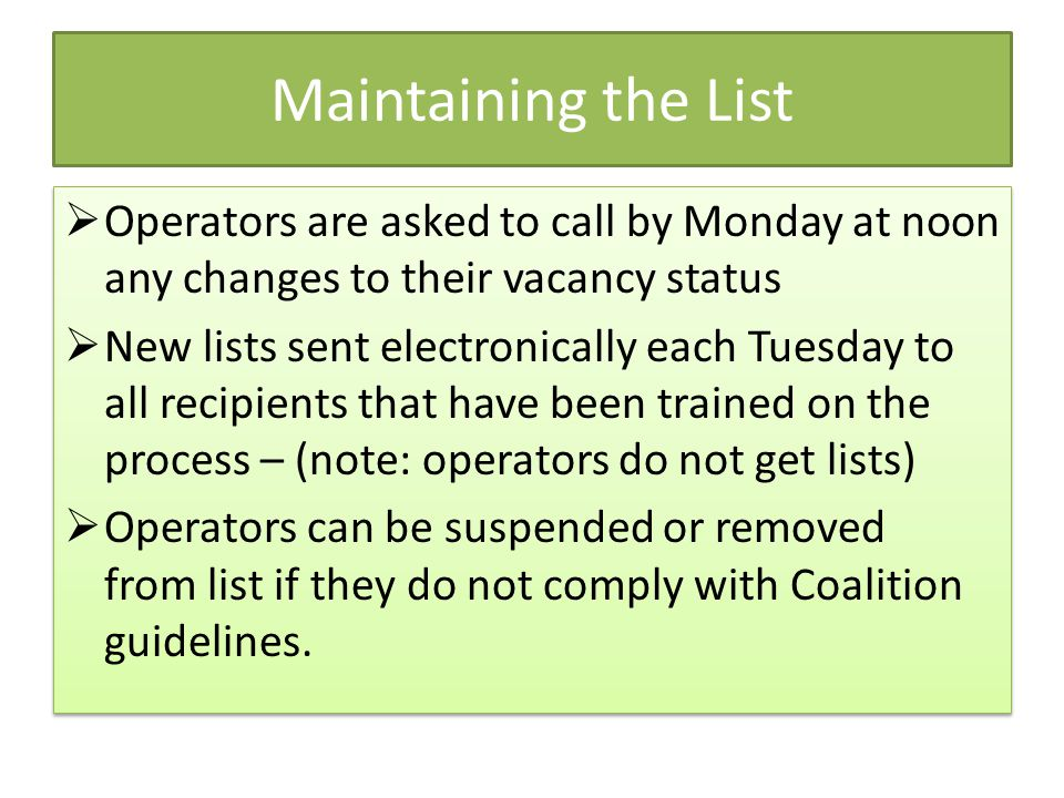 Maintaining the List  Operators are asked to call by Monday at noon any changes to their vacancy status  New lists sent electronically each Tuesday to all recipients that have been trained on the process – (note: operators do not get lists)  Operators can be suspended or removed from list if they do not comply with Coalition guidelines.