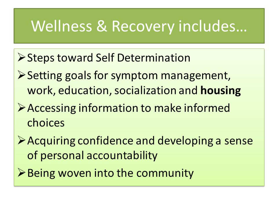 Wellness & Recovery includes…  Steps toward Self Determination  Setting goals for symptom management, work, education, socialization and housing  Accessing information to make informed choices  Acquiring confidence and developing a sense of personal accountability  Being woven into the community  Steps toward Self Determination  Setting goals for symptom management, work, education, socialization and housing  Accessing information to make informed choices  Acquiring confidence and developing a sense of personal accountability  Being woven into the community