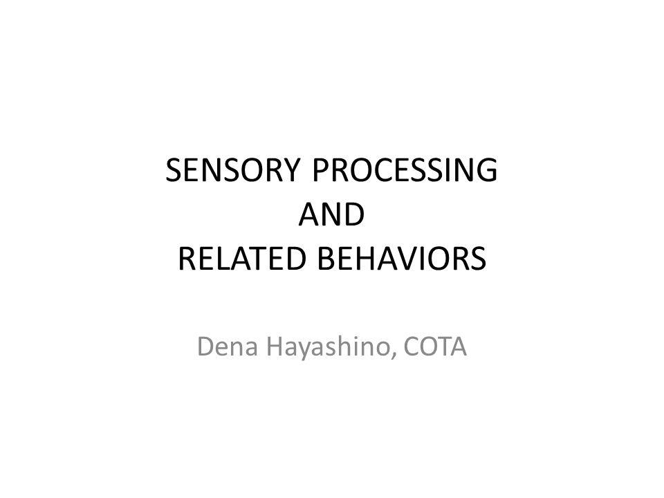 SENSORY PROCESSING AND RELATED BEHAVIORS Dena Hayashino, COTA