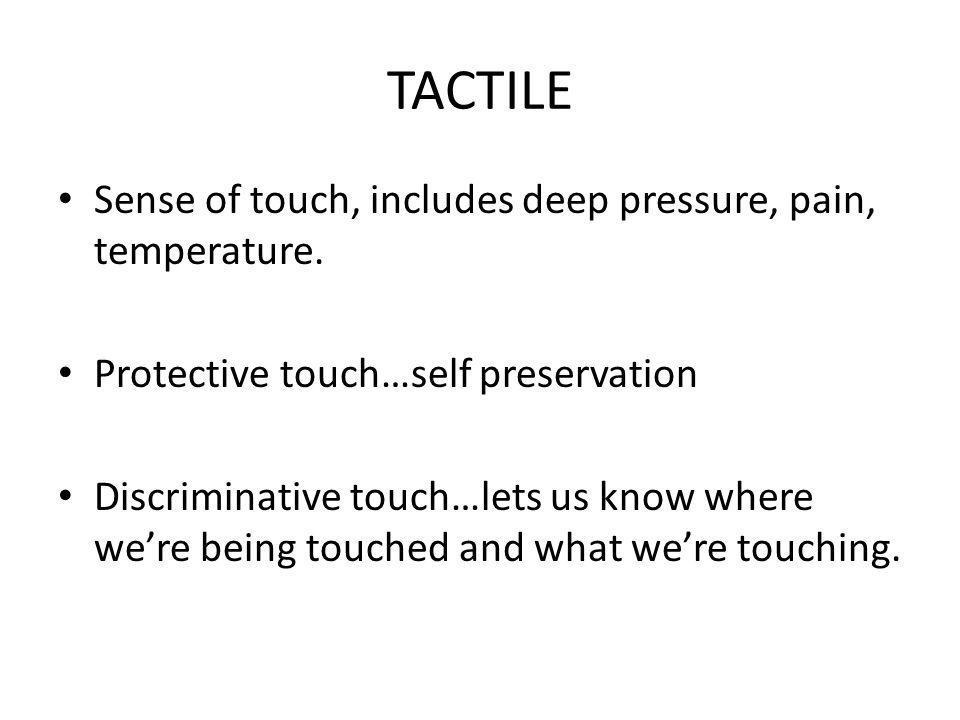 TACTILE Sense of touch, includes deep pressure, pain, temperature.