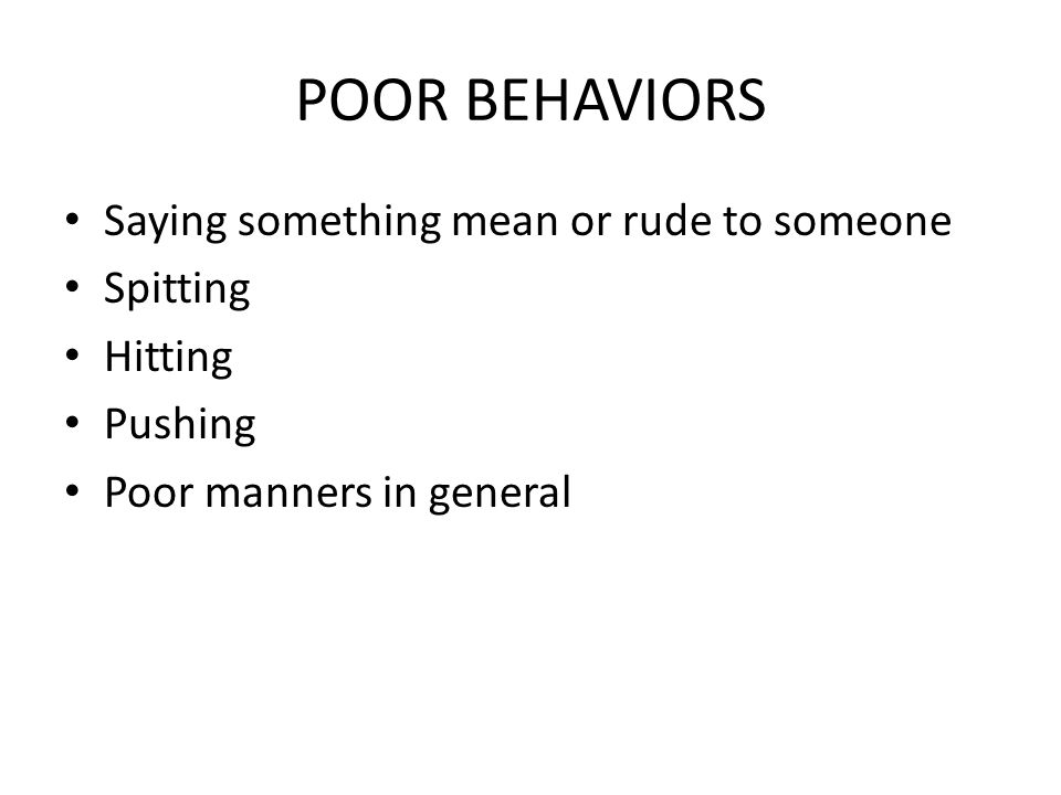 POOR BEHAVIORS Saying something mean or rude to someone Spitting Hitting Pushing Poor manners in general