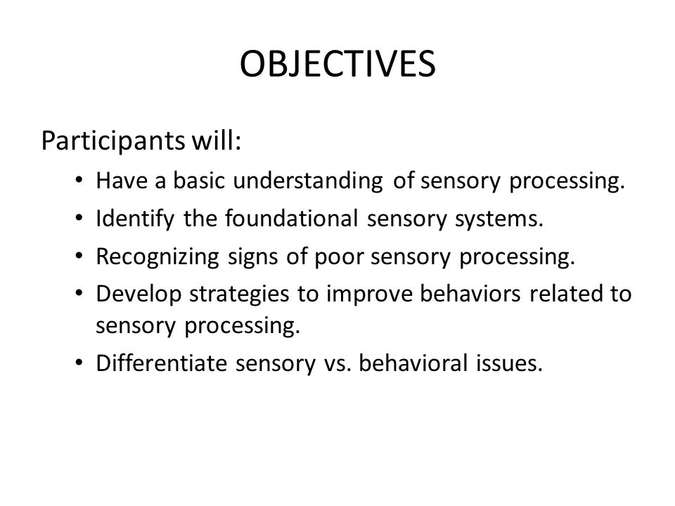 OBJECTIVES Participants will: Have a basic understanding of sensory processing.