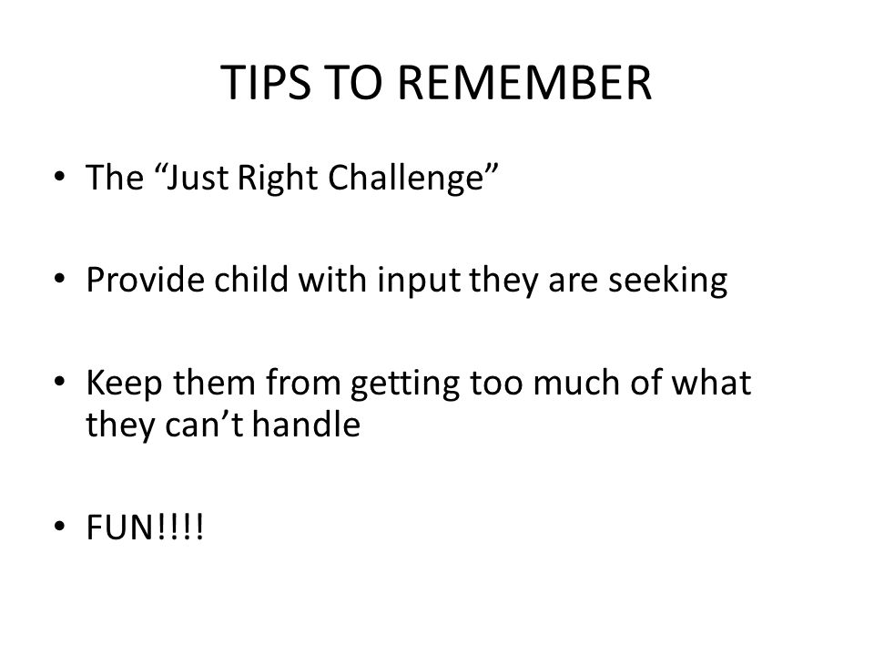 The Just Right Challenge Provide child with input they are seeking Keep them from getting too much of what they can't handle FUN!!!!
