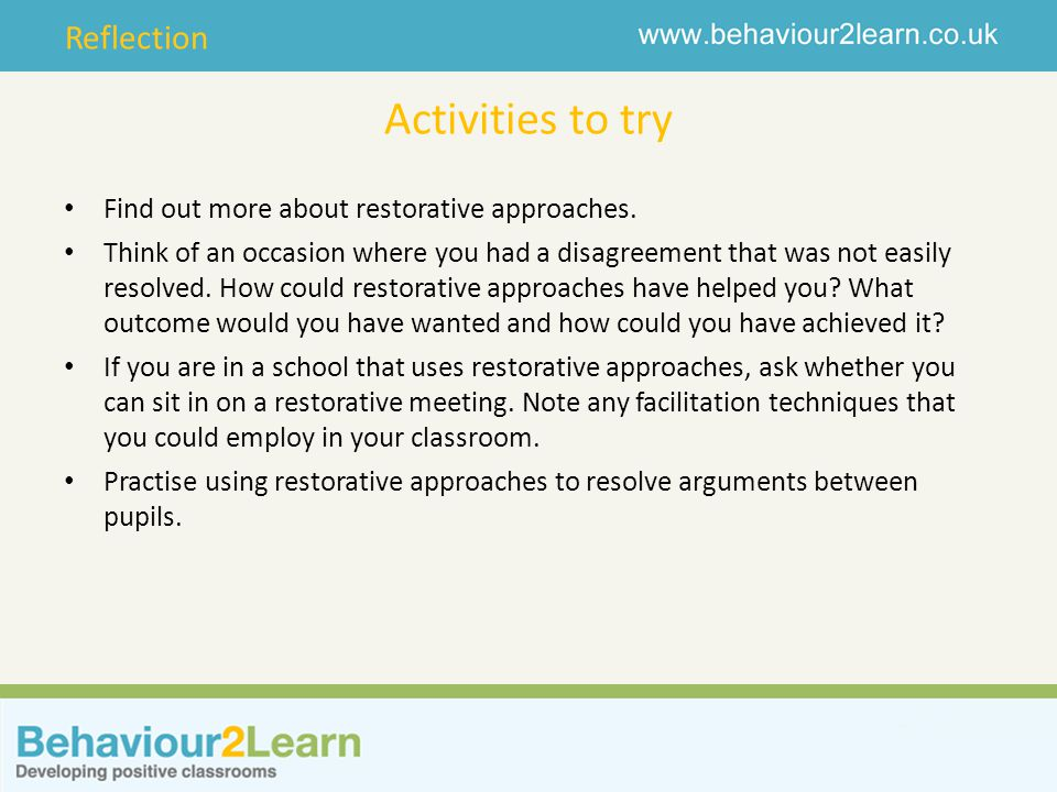 Reflection Activities to try Find out more about restorative approaches. Think of an occasion where you had a disagreement that was not easily resolve
