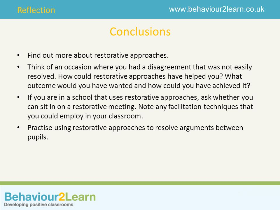 Reflection Conclusions Find out more about restorative approaches. Think of an occasion where you had a disagreement that was not easily resolved. How