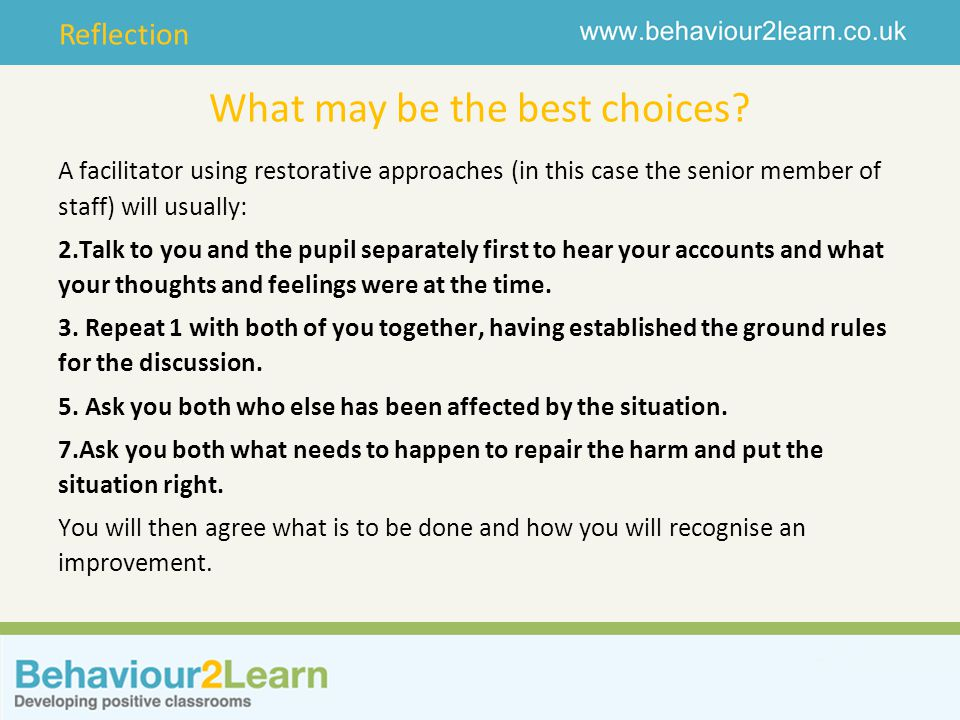 Reflection What may be the best choices? A facilitator using restorative approaches (in this case the senior member of staff) will usually: 2.Talk to