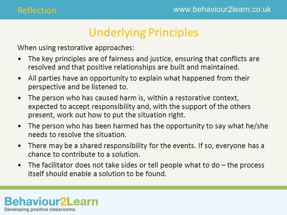 Reflection Underlying Principles When using restorative approaches: The key principles are of fairness and justice, ensuring that conflicts are resolv