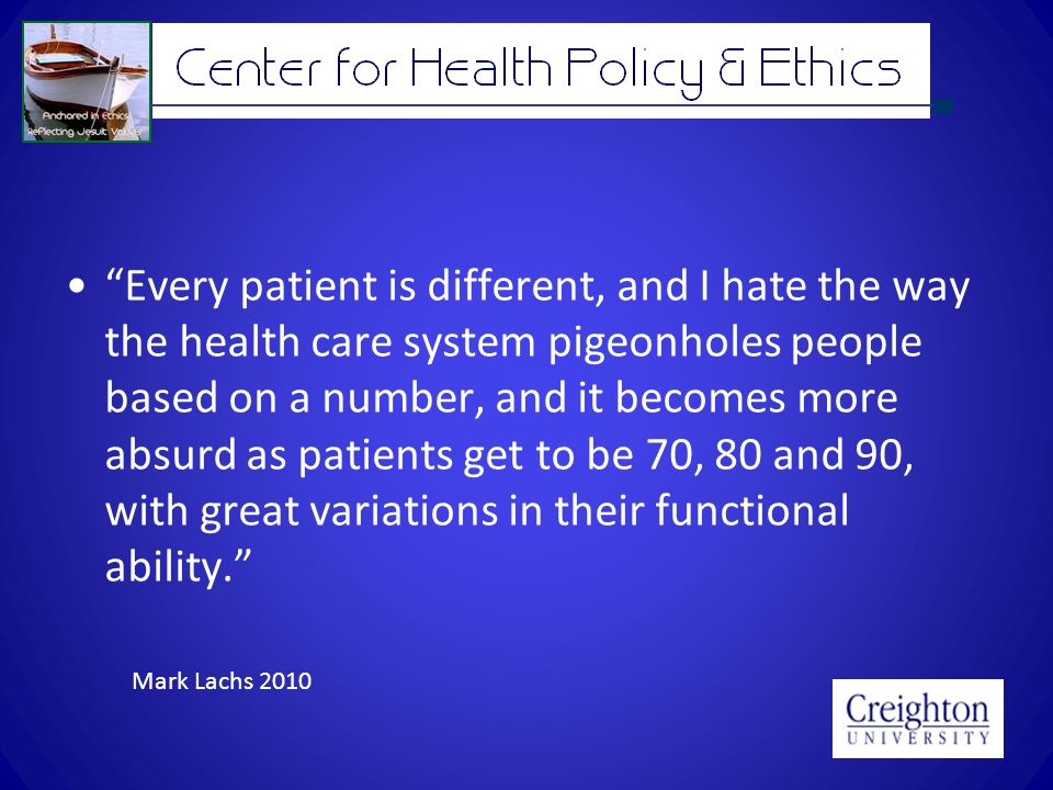 Every patient is different, and I hate the way the health care system pigeonholes people based on a number, and it becomes more absurd as patients get to be 70, 80 and 90, with great variations in their functional ability. Mark Lachs 2010