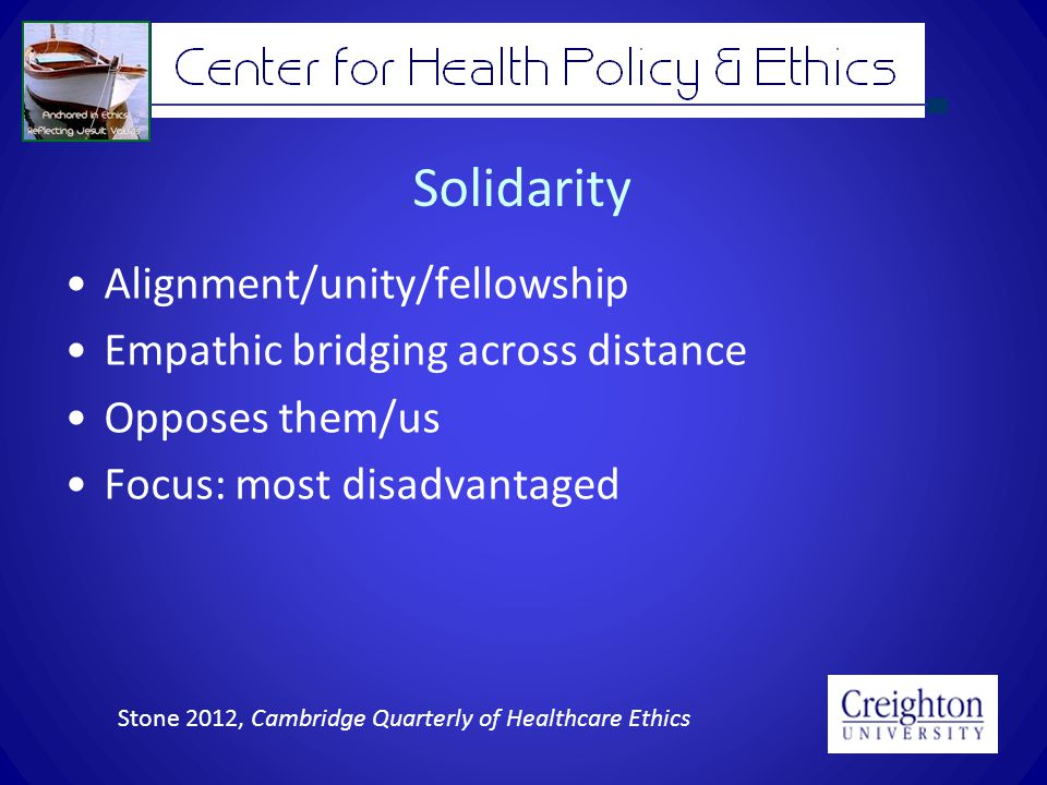 Solidarity Alignment/unity/fellowship Empathic bridging across distance Opposes them/us Focus: most disadvantaged Stone 2012, Cambridge Quarterly of Healthcare Ethics