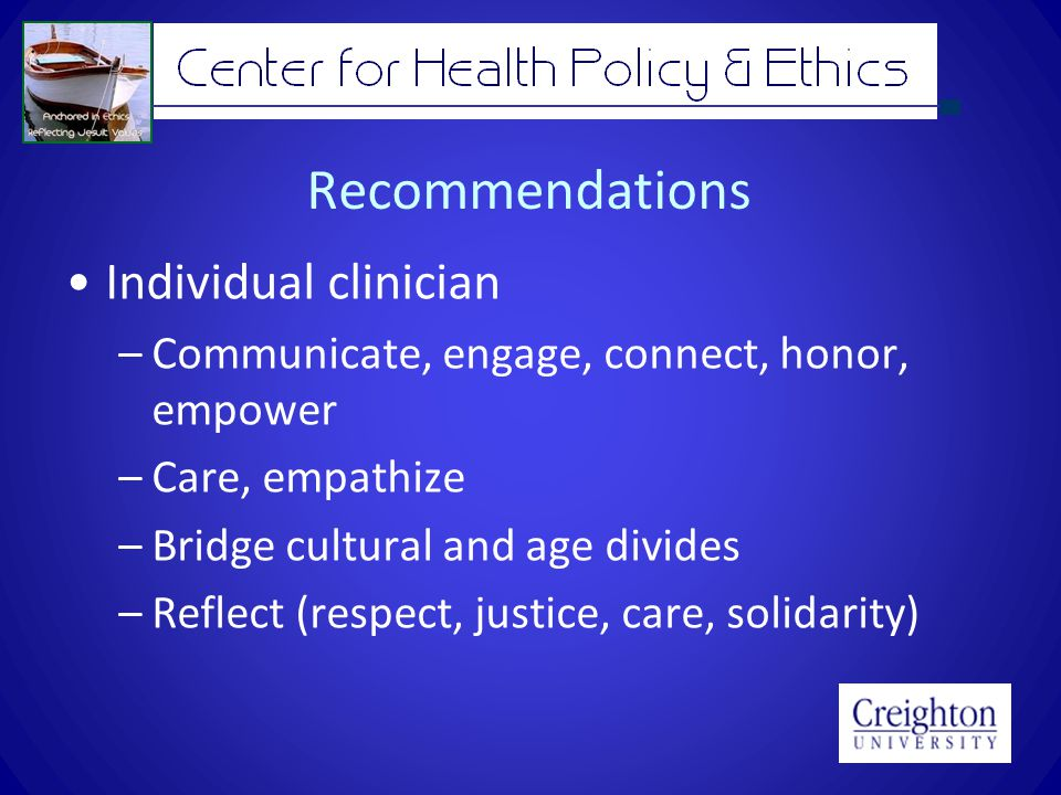 Recommendations Individual clinician –Communicate, engage, connect, honor, empower –Care, empathize –Bridge cultural and age divides –Reflect (respect, justice, care, solidarity)