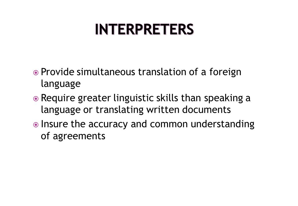  Provide simultaneous translation of a foreign language  Require greater linguistic skills than speaking a language or translating written documents
