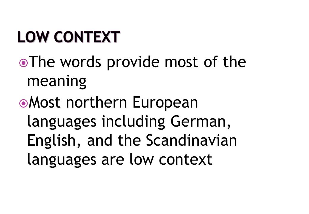  The words provide most of the meaning  Most northern European languages including German, English, and the Scandinavian languages are low context