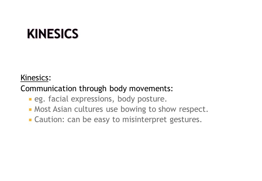 Kinesics: Communication through body movements:  eg. facial expressions, body posture.  Most Asian cultures use bowing to show respect.  Caution: c