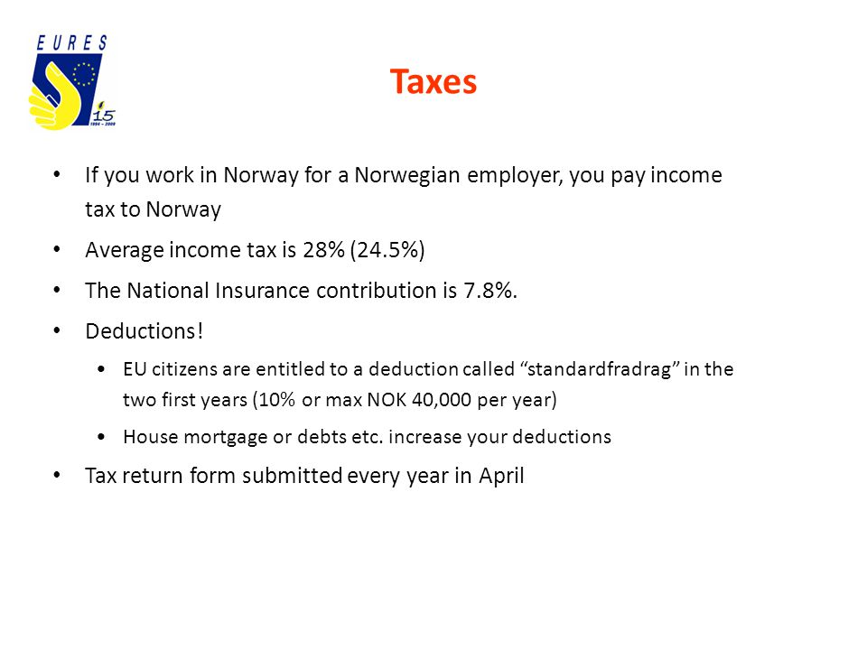Taxes If you work in Norway for a Norwegian employer, you pay income tax to Norway Average income tax is 28% (24.5%) The National Insurance contribution is 7.8%.
