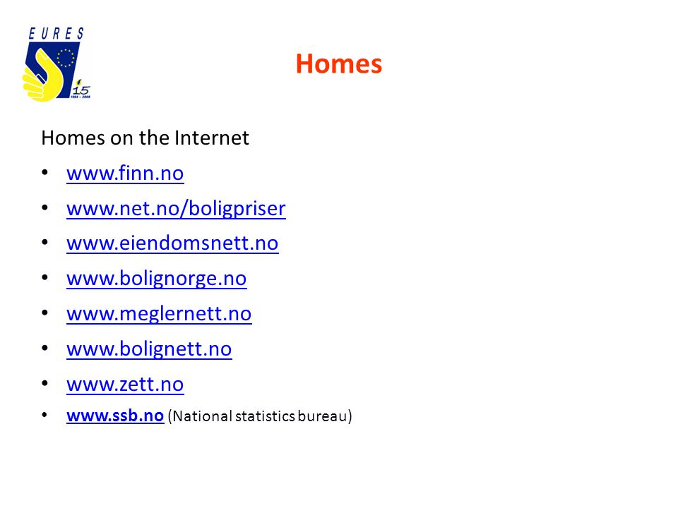 Homes Homes on the Internet www.finn.no www.net.no/boligpriser www.eiendomsnett.no www.bolignorge.no www.meglernett.no www.bolignett.no www.zett.no www.ssb.no (National statistics bureau) www.ssb.no