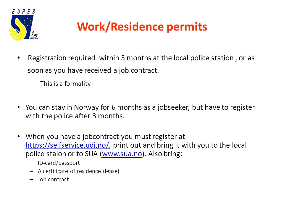 Work/Residence permits Registration required within 3 months at the local police station, or as soon as you have received a job contract.