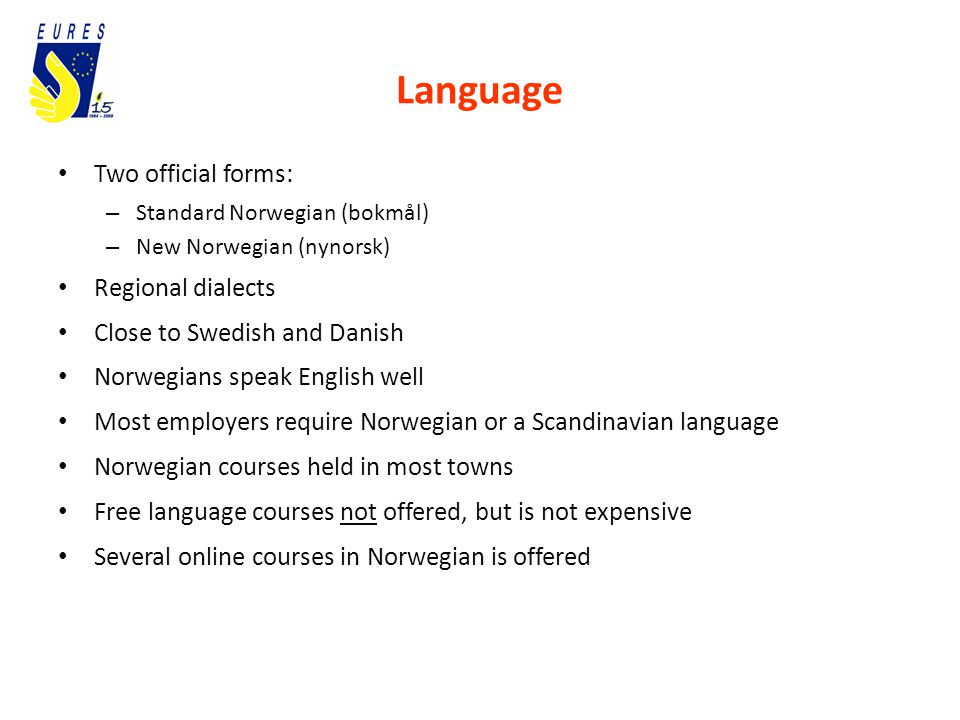 Language Two official forms: – Standard Norwegian (bokmål) – New Norwegian (nynorsk) Regional dialects Close to Swedish and Danish Norwegians speak English well Most employers require Norwegian or a Scandinavian language Norwegian courses held in most towns Free language courses not offered, but is not expensive Several online courses in Norwegian is offered