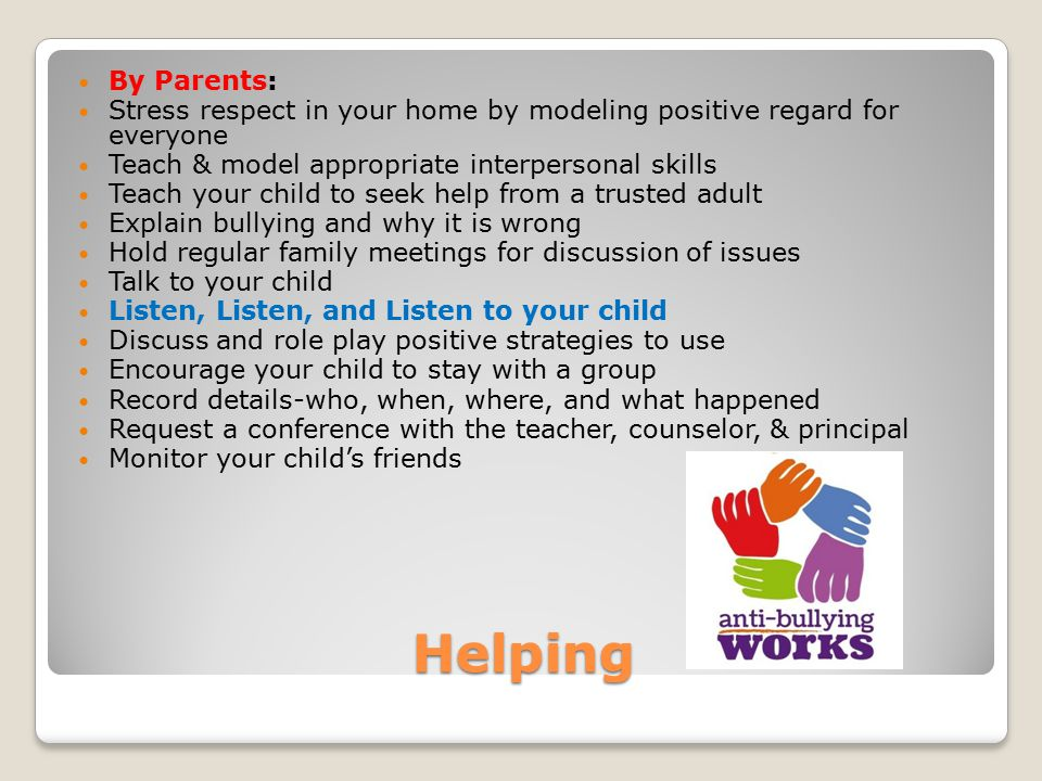 Helping By Parents: Stress respect in your home by modeling positive regard for everyone Teach & model appropriate interpersonal skills Teach your chi