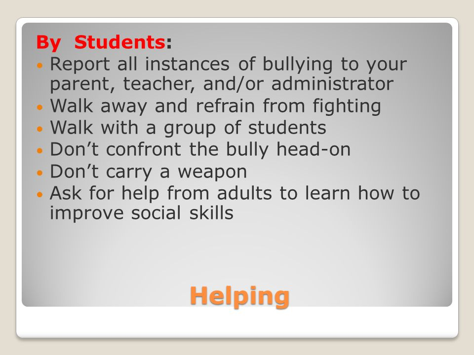 Helping By Students: Report all instances of bullying to your parent, teacher, and/or administrator Walk away and refrain from fighting Walk with a gr