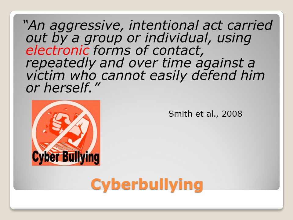 "Cyberbullying ""An aggressive, intentional act carried out by a group or individual, using electronic forms of contact, repeatedly and over time agains"