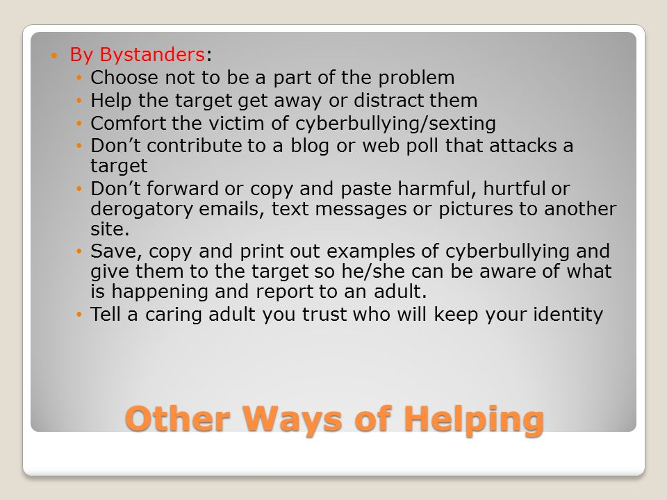 Other Ways of Helping By Bystanders: Choose not to be a part of the problem Help the target get away or distract them Comfort the victim of cyberbully
