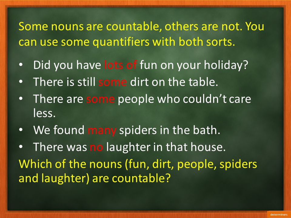 Some nouns are countable, others are not.You can use some quantifiers with both sorts.