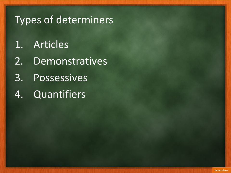 Types of determiners 1.Articles 2.Demonstratives 3.Possessives 4.Quantifiers determiners