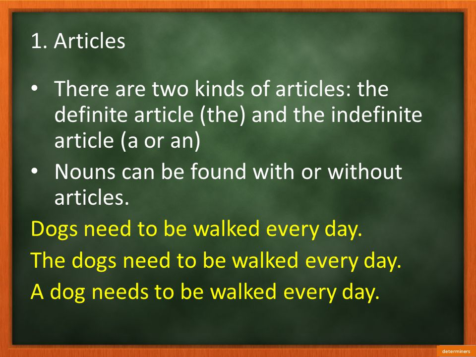 1. Articles There are two kinds of articles: the definite article (the) and the indefinite article (a or an) Nouns can be found with or without articl