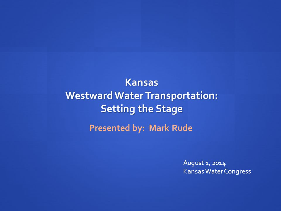 Kansas Westward Water Transportation: Setting the Stage Presented by: Mark Rude August 1, 2014 Kansas Water Congress