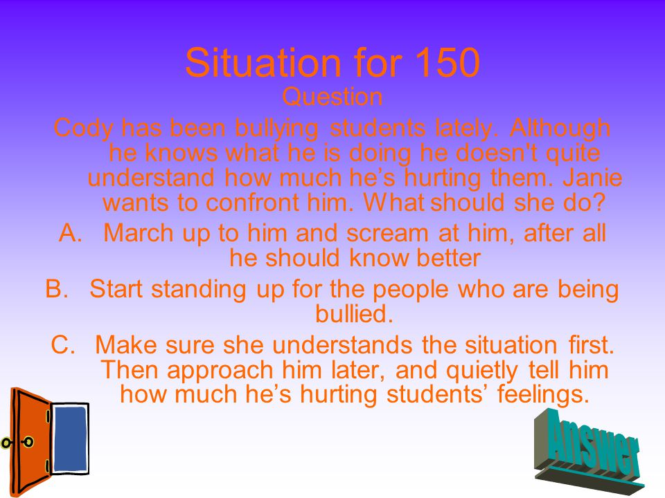 Situation for 150 Question Cody has been bullying students lately. Although he knows what he is doing he doesn't quite understand how much he's hurtin