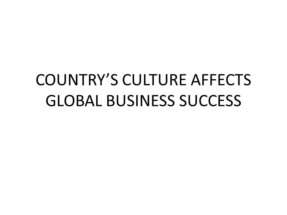 COUNTRY'S CULTURE AFFECTS GLOBAL BUSINESS SUCCESS