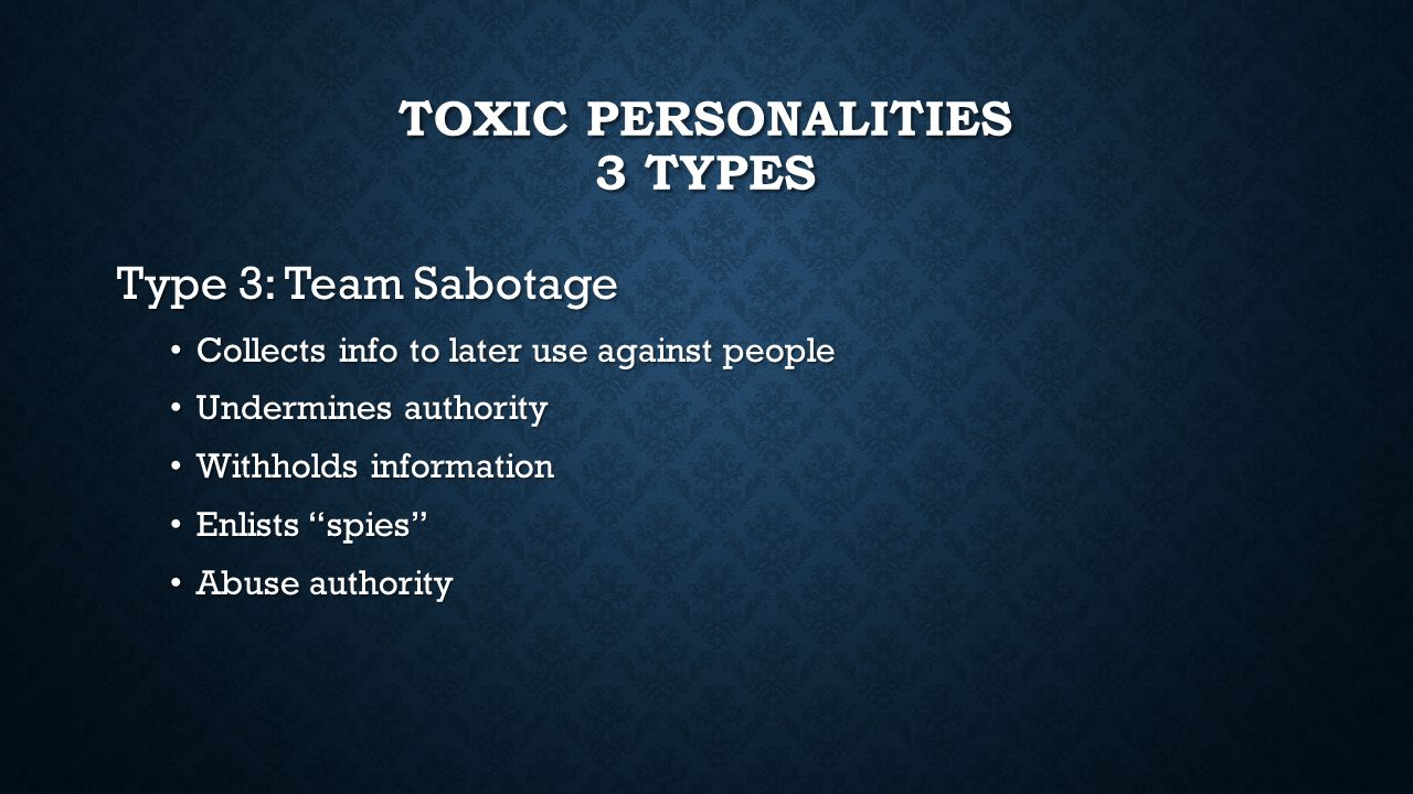 TOXIC PERSONALITIES 3 TYPES Type 3: Team Sabotage Collects info to later use against people Collects info to later use against people Undermines authority Undermines authority Withholds information Withholds information Enlists spies Enlists spies Abuse authority Abuse authority