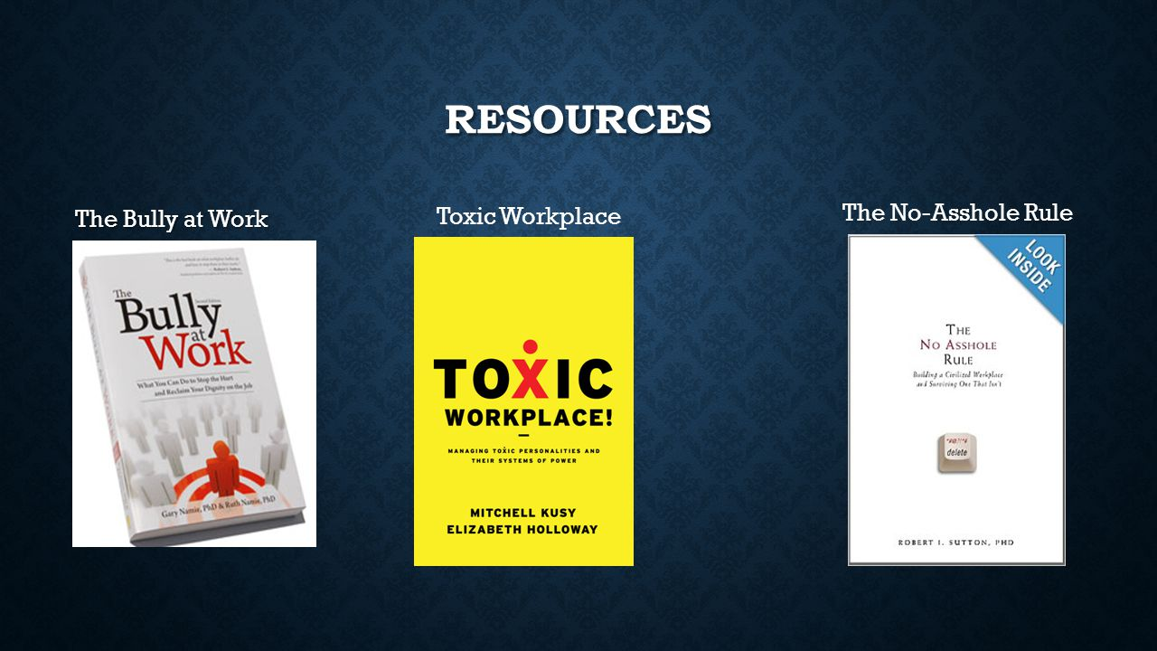 RESOURCES The Bully at Work The No-Asshole Rule Toxic Workplace