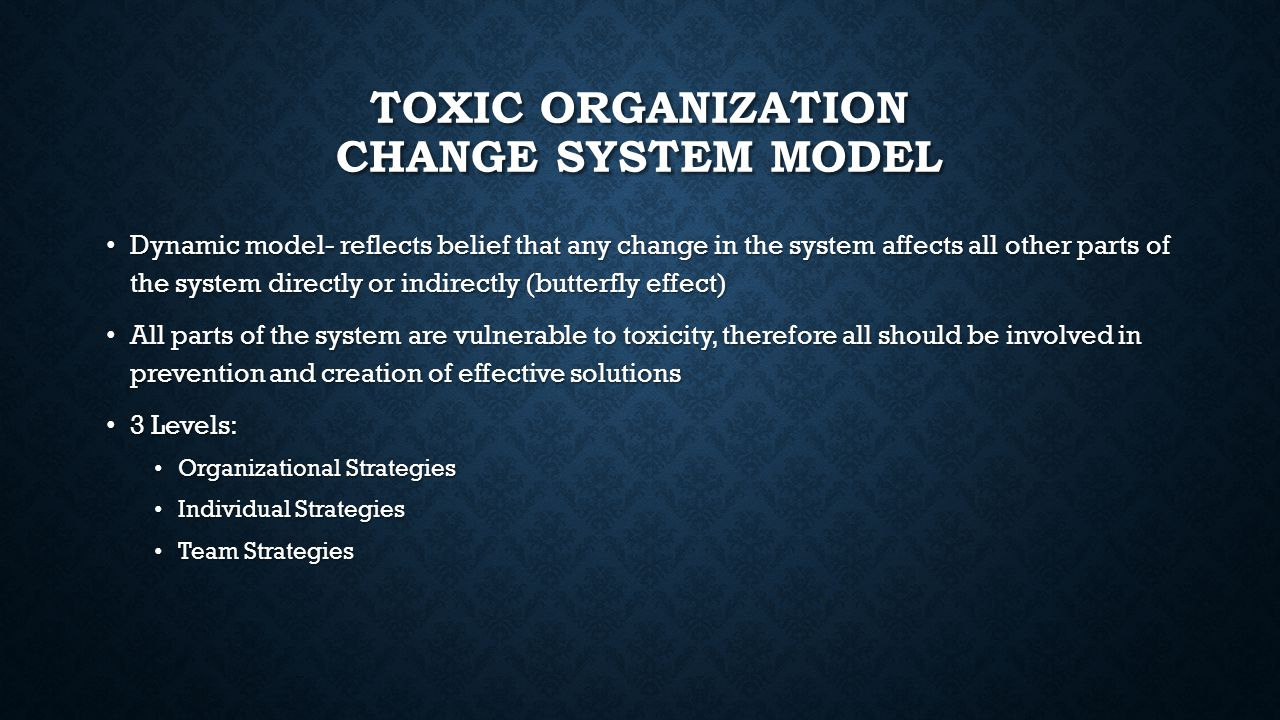 TOXIC ORGANIZATION CHANGE SYSTEM MODEL Dynamic model- reflects belief that any change in the system affects all other parts of the system directly or indirectly (butterfly effect) Dynamic model- reflects belief that any change in the system affects all other parts of the system directly or indirectly (butterfly effect) All parts of the system are vulnerable to toxicity, therefore all should be involved in prevention and creation of effective solutions All parts of the system are vulnerable to toxicity, therefore all should be involved in prevention and creation of effective solutions 3 Levels: 3 Levels: Organizational Strategies Organizational Strategies Individual Strategies Individual Strategies Team Strategies Team Strategies