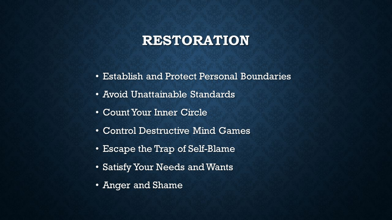 RESTORATION Establish and Protect Personal Boundaries Establish and Protect Personal Boundaries Avoid Unattainable Standards Avoid Unattainable Standards Count Your Inner Circle Count Your Inner Circle Control Destructive Mind Games Control Destructive Mind Games Escape the Trap of Self-Blame Escape the Trap of Self-Blame Satisfy Your Needs and Wants Satisfy Your Needs and Wants Anger and Shame Anger and Shame