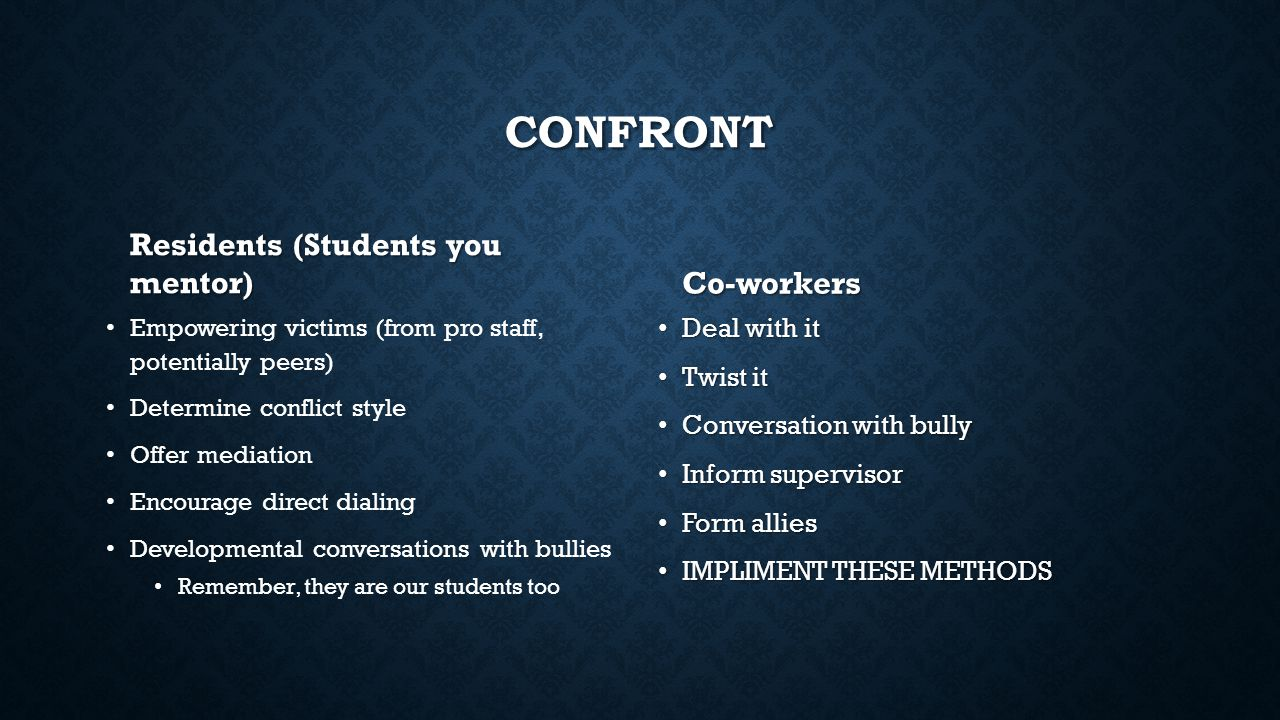 CONFRONT Residents (Students you mentor) Empowering victims (from pro staff, potentially peers) Determine conflict style Offer mediation Encourage direct dialing Developmental conversations with bullies Remember, they are our students too Co-workers Deal with it Twist it Conversation with bully Inform supervisor Form allies IMPLIMENT THESE METHODS