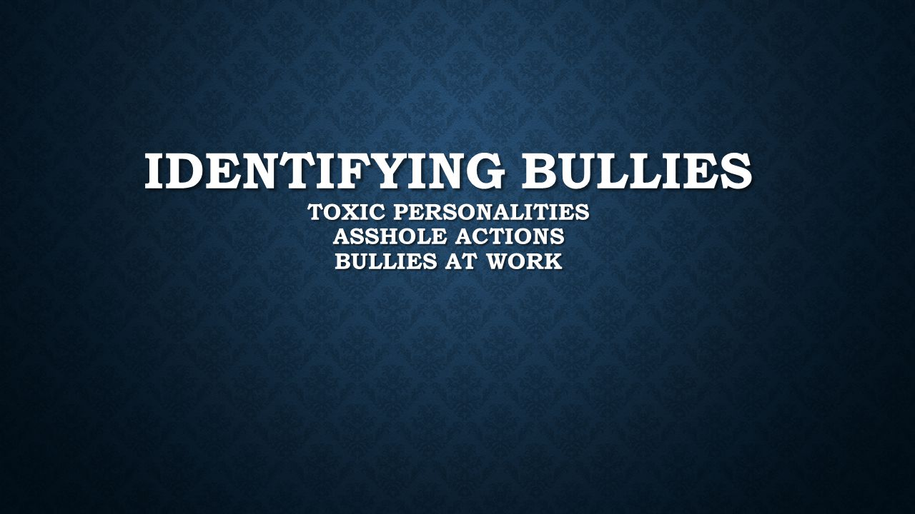 IDENTIFYING BULLIES TOXIC PERSONALITIES ASSHOLE ACTIONS BULLIES AT WORK