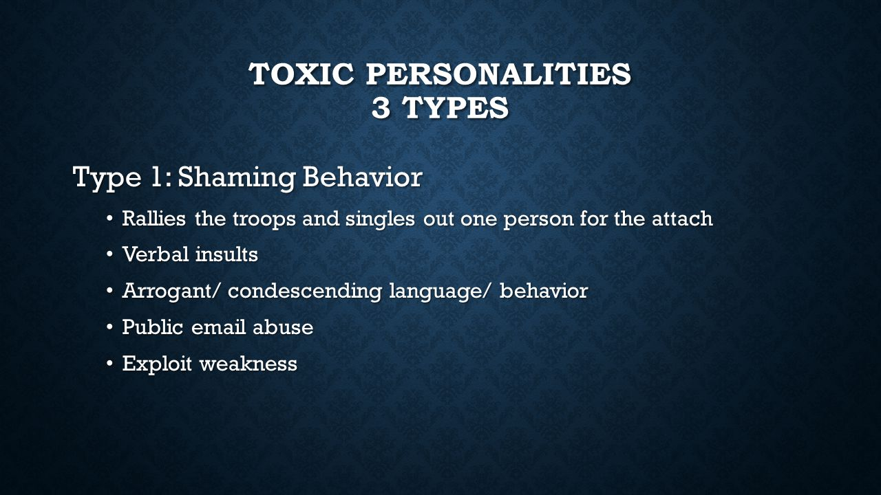 TOXIC PERSONALITIES 3 TYPES Type 1: Shaming Behavior Rallies the troops and singles out one person for the attach Rallies the troops and singles out one person for the attach Verbal insults Verbal insults Arrogant/ condescending language/ behavior Arrogant/ condescending language/ behavior Public email abuse Public email abuse Exploit weakness Exploit weakness