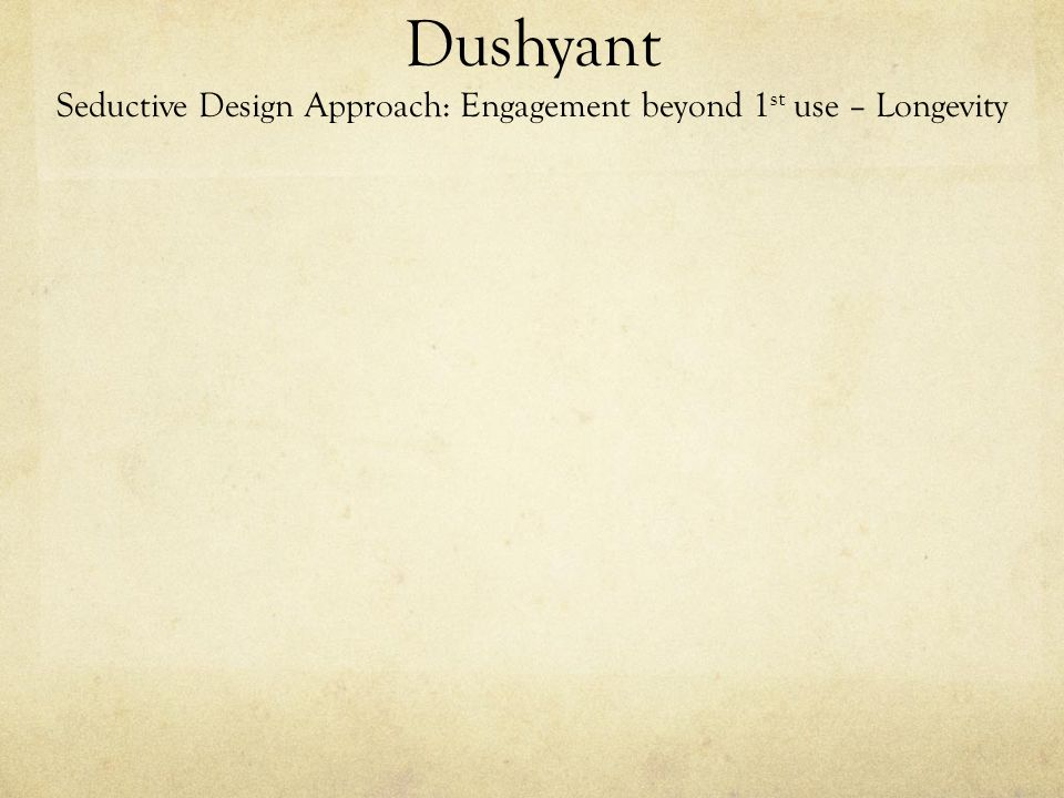 Dushyant Seductive Design Approach: Engagement beyond 1 st use – Longevity