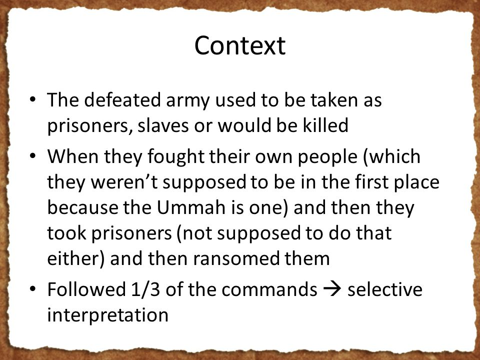 Context The defeated army used to be taken as prisoners, slaves or would be killed When they fought their own people (which they weren't supposed to be in the first place because the Ummah is one) and then they took prisoners (not supposed to do that either) and then ransomed them Followed 1/3 of the commands  selective interpretation