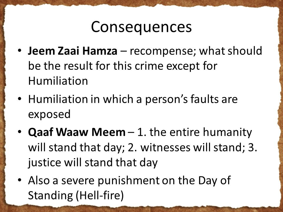 Consequences Jeem Zaai Hamza – recompense; what should be the result for this crime except for Humiliation Humiliation in which a person's faults are exposed Qaaf Waaw Meem – 1.
