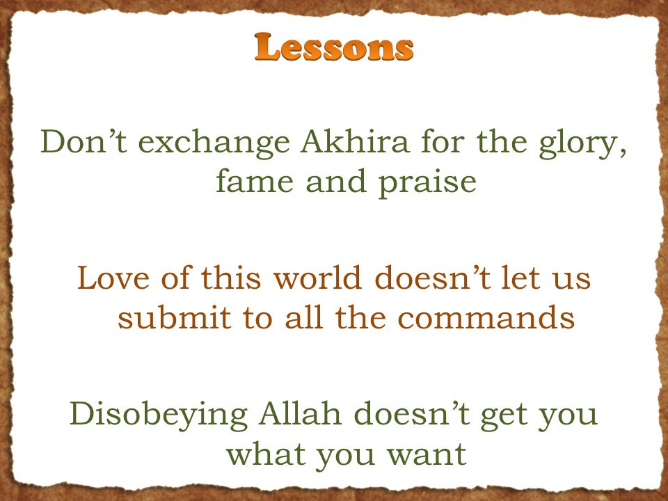 Don't exchange Akhira for the glory, fame and praise Love of this world doesn't let us submit to all the commands Disobeying Allah doesn't get you what you want