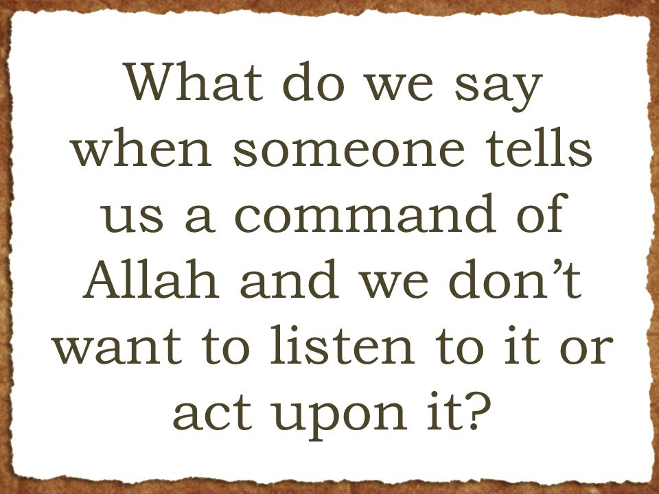 What do we say when someone tells us a command of Allah and we don't want to listen to it or act upon it